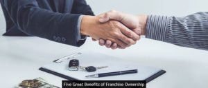 Five Great Benefits of Franchise Ownership